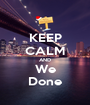 KEEP CALM AND We Done - Personalised Poster A1 size