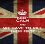 KEEP CALM AND WE HAVE TO KILL THEM FIRST - Personalised Poster A1 size
