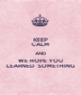 KEEP CALM AND WE HOPE YOU LEARNED  SOMETHING - Personalised Poster A1 size