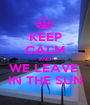KEEP CALM AND WE LEAVE  IN THE SUN - Personalised Poster A1 size