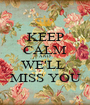 KEEP CALM AND WE'LL  MISS YOU - Personalised Poster A1 size