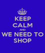 KEEP CALM AND WE NEED TO SHOP - Personalised Poster A1 size