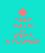 KEEP CALM AND WEAR A FLOWER - Personalised Poster A1 size