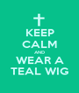 KEEP CALM AND WEAR A TEAL WIG - Personalised Poster A1 size