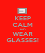 KEEP CALM AND WEAR GLASSES! - Personalised Poster A1 size