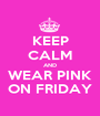 KEEP CALM AND WEAR PINK ON FRIDAY - Personalised Poster A1 size