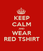 KEEP CALM AND WEAR RED TSHIRT - Personalised Poster A1 size