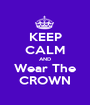 KEEP CALM AND Wear The CROWN - Personalised Poster A1 size