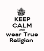 KEEP CALM AND wear True Religion  - Personalised Poster A1 size