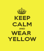 KEEP CALM AND WEAR  YELLOW - Personalised Poster A1 size
