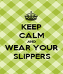 KEEP CALM AND WEAR YOUR SLIPPERS - Personalised Poster A1 size