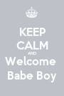 KEEP CALM AND Welcome  Babe Boy - Personalised Poster A1 size