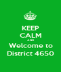 KEEP CALM AND Welcome to District 4650 - Personalised Poster A1 size