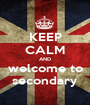 KEEP CALM AND welcome to secondary - Personalised Poster A1 size