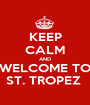 KEEP CALM AND WELCOME TO ST. TROPEZ  - Personalised Poster A1 size