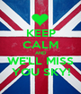 KEEP CALM AND WE'LL MISS YOU SKY! - Personalised Poster A1 size