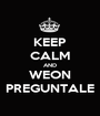 KEEP CALM AND WEON PREGUNTALE - Personalised Poster A1 size