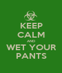 KEEP CALM AND WET YOUR PANTS - Personalised Poster A1 size