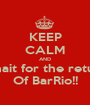KEEP CALM AND Whait for the return Of BarRio!! - Personalised Poster A1 size