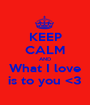 KEEP CALM AND What I love is to you <3 - Personalised Poster A1 size
