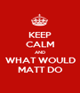KEEP CALM AND WHAT WOULD MATT DO - Personalised Poster A1 size