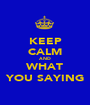 KEEP CALM AND WHAT YOU SAYING - Personalised Poster A1 size