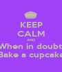 KEEP CALM AND When in doubt  Bake a cupcake - Personalised Poster A1 size
