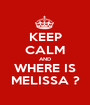 KEEP CALM AND WHERE IS MELISSA ? - Personalised Poster A1 size