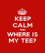 KEEP CALM AND WHERE IS MY TEE? - Personalised Poster A1 size