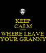 KEEP CALM AND WHERE LEAVE  YOUR GRANNY - Personalised Poster A1 size