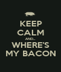 KEEP CALM AND... WHERE'S MY BACON - Personalised Poster A1 size