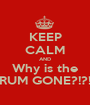 KEEP CALM AND Why is the RUM GONE?!?! - Personalised Poster A1 size