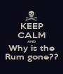 KEEP CALM AND Why is the Rum gone?? - Personalised Poster A1 size
