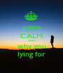 KEEP CALM AND why you lying for - Personalised Poster A1 size