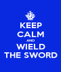 KEEP CALM AND WIELD THE SWORD - Personalised Poster A1 size