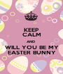 KEEP CALM AND  WILL YOU BE MY EASTER BUNNY - Personalised Poster A1 size