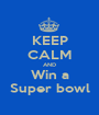 KEEP CALM AND Win a Super bowl - Personalised Poster A1 size