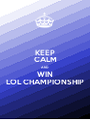 KEEP CALM AND WIN LOL CHAMPIONSHIP - Personalised Poster A1 size