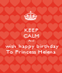 KEEP CALM And  wish happy birthday To Princess Helena - Personalised Poster A1 size