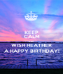 KEEP CALM AND WISH HEATHER A HAPPY BIRTHDAY! - Personalised Poster A1 size