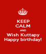 KEEP CALM AND Wish Kuttapy Happy birthday! - Personalised Poster A1 size