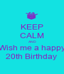 KEEP CALM AND Wish me a happy 20th Birthday  - Personalised Poster A1 size