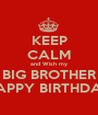 KEEP CALM and Wish my BIG BROTHER HAPPY BIRTHDAY - Personalised Poster A1 size