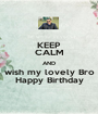 KEEP CALM AND wish my lovely Bro Happy Birthday - Personalised Poster A1 size