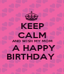 KEEP CALM AND WISH MY MOM  A HAPPY BIRTHDAY  - Personalised Poster A1 size