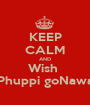 KEEP CALM AND Wish  My Phuppi goNawazgo - Personalised Poster A1 size