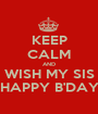 KEEP CALM AND WISH MY SIS HAPPY B'DAY - Personalised Poster A1 size