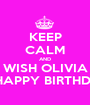 KEEP CALM AND WISH OLIVIA A HAPPY BIRTHDAY - Personalised Poster A1 size