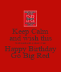 Keep Calm and wish this Nebraska Husker Fan Happy Birthday Go Big Red - Personalised Poster A1 size