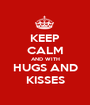 KEEP CALM AND WITH HUGS AND KISSES - Personalised Poster A1 size